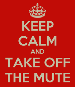 Poster: KEEP CALM AND TAKE OFF THE MUTE