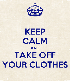 Poster: KEEP CALM AND TAKE OFF YOUR CLOTHES