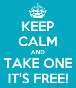 Poster: KEEP CALM AND TAKE ONE IT'S FREE!