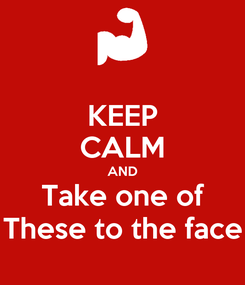Poster: KEEP CALM AND Take one of These to the face