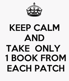 Poster: KEEP CALM AND TAKE  ONLY   1 BOOK FROM  EACH PATCH
