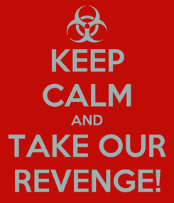 Poster: KEEP CALM AND TAKE OUR REVENGE!