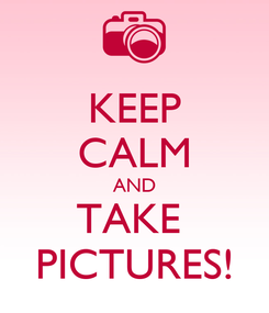 Poster: KEEP CALM AND TAKE  PICTURES!