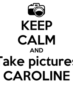 Poster: KEEP CALM AND Take pictures CAROLINE
