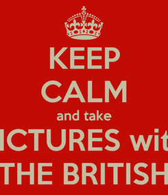 Poster: KEEP CALM and take PICTURES with THE BRITISH