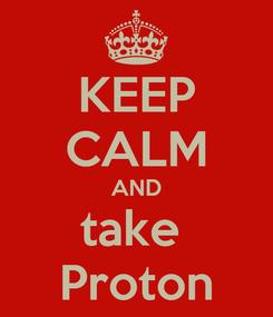 Poster: KEEP CALM AND take  Proton