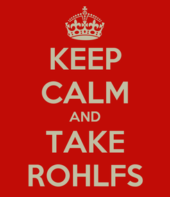 Poster: KEEP CALM AND TAKE ROHLFS