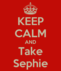 Poster: KEEP CALM AND Take Sephie