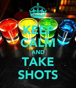 Poster: KEEP CALM AND TAKE SHOTS
