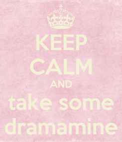 Poster: KEEP CALM AND take some dramamine