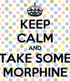 Poster: KEEP CALM AND TAKE SOME MORPHINE