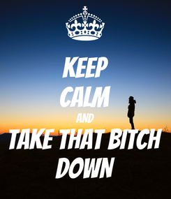 Poster: KEEP CALM AND Take that bitch DOWN