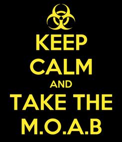Poster: KEEP CALM AND TAKE THE M.O.A.B