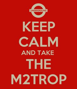 Poster: KEEP CALM AND TAKE  THE M2TROP