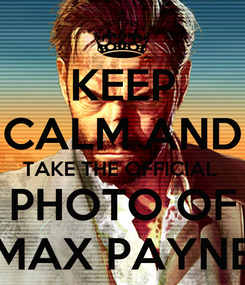 Poster: KEEP CALM AND TAKE THE OFFICIAL  PHOTO OF MAX PAYNE