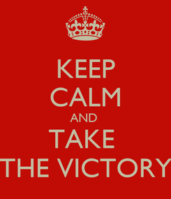 Poster: KEEP CALM AND  TAKE  THE VICTORY