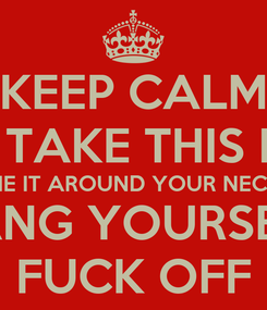 Poster: KEEP CALM AND TAKE THIS ROPE TIE IT AROUND YOUR NECK HANG YOURSELF FUCK OFF
