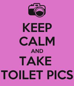 Poster: KEEP CALM AND TAKE  TOILET PICS