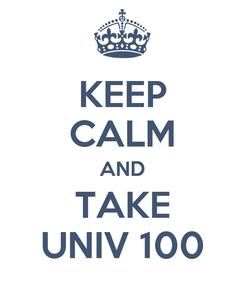 Poster: KEEP CALM AND TAKE UNIV 100