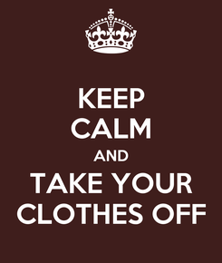 Poster: KEEP CALM AND TAKE YOUR CLOTHES OFF