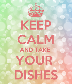 Poster: KEEP CALM AND TAKE  YOUR  DISHES