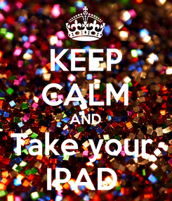Poster: KEEP CALM AND Take your  IPAD