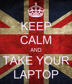Poster: KEEP CALM AND TAKE YOUR LAPTOP