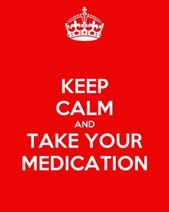 Poster: KEEP CALM AND TAKE YOUR MEDICATION
