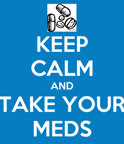 Poster: KEEP CALM AND TAKE YOUR MEDS