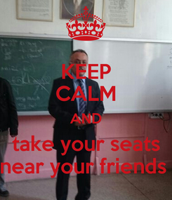 Poster: KEEP CALM AND take your seats near your friends