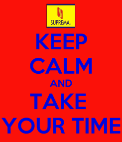 Poster: KEEP CALM AND TAKE  YOUR TIME