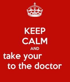 Poster: KEEP CALM AND take your           to the doctor