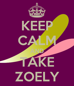 Poster: KEEP CALM AND TAKE ZOELY