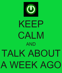 Poster: KEEP CALM AND TALK ABOUT A WEEK AGO