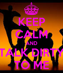 Poster: KEEP CALM AND TALK DIRTY TO ME