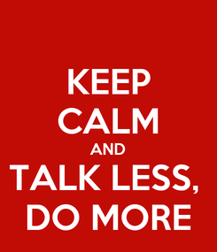 Poster: KEEP CALM AND TALK LESS,  DO MORE
