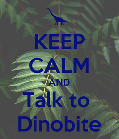 Poster: KEEP CALM AND Talk to  Dinobite