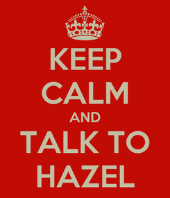Poster: KEEP CALM AND TALK TO HAZEL