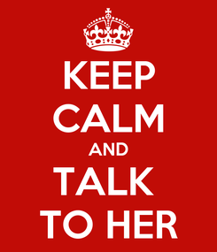 Poster: KEEP CALM AND TALK  TO HER