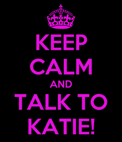 Poster: KEEP CALM AND TALK TO KATIE!