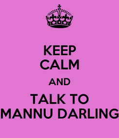 Poster: KEEP CALM AND TALK TO MANNU DARLING