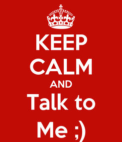 Poster: KEEP CALM AND Talk to Me ;)