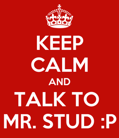 Poster: KEEP CALM AND TALK TO  MR. STUD :P