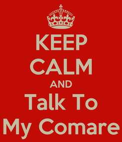 Poster: KEEP CALM AND Talk To My Comare