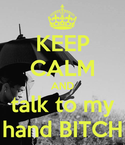 Poster: KEEP CALM AND talk to my hand BITCH