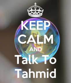 Poster: KEEP CALM AND Talk To Tahmid