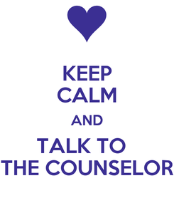 Poster: KEEP CALM AND TALK TO   THE COUNSELOR