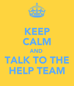 Poster: KEEP CALM AND  TALK TO THE HELP TEAM