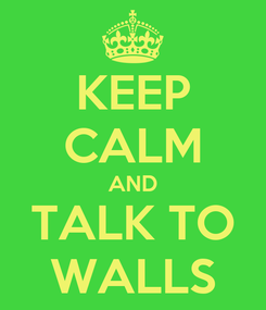 Poster: KEEP CALM AND TALK TO WALLS