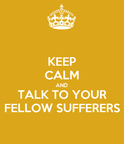 Poster: KEEP CALM AND TALK TO YOUR FELLOW SUFFERERS